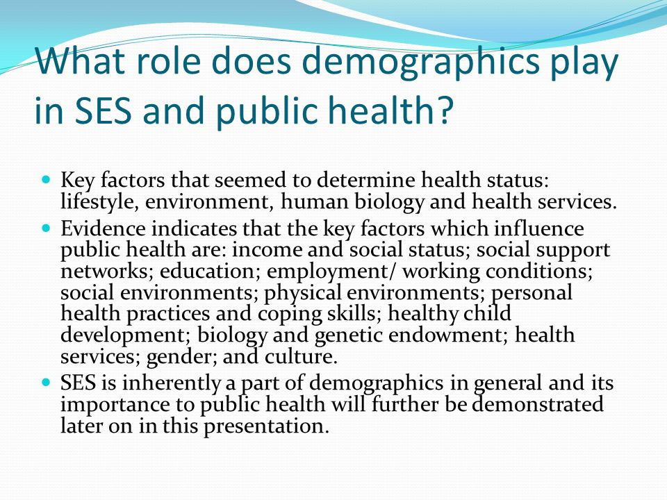 What role does demographics play in SES and public health? Key factors that seemed to determine health status: lifestyle, environment, human biology a