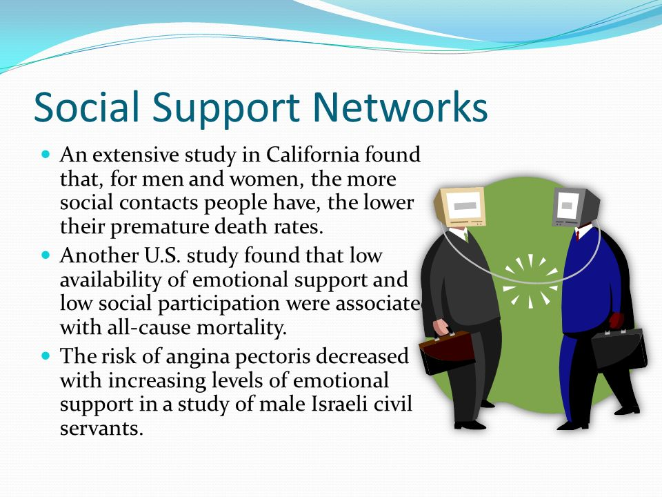 Social Support Networks An extensive study in California found that, for men and women, the more social contacts people have, the lower their premature death rates.