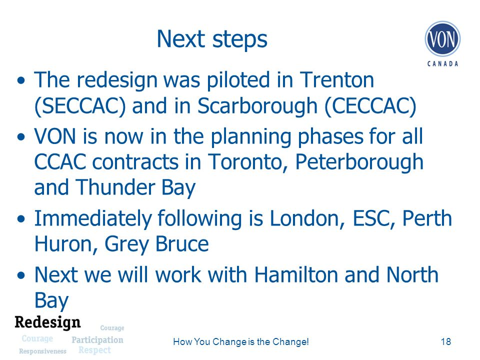 Next steps The redesign was piloted in Trenton (SECCAC) and in Scarborough (CECCAC) VON is now in the planning phases for all CCAC contracts in Toronto, Peterborough and Thunder Bay Immediately following is London, ESC, Perth Huron, Grey Bruce Next we will work with Hamilton and North Bay 18How You Change is the Change!