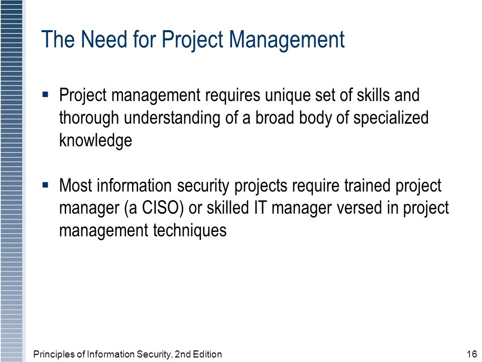 Principles of Information Security, 2nd Edition16 The Need for Project Management Project management requires unique set of skills and thorough unders