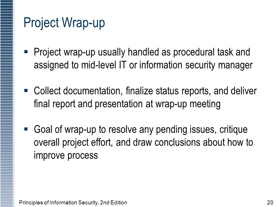 Principles of Information Security, 2nd Edition20 Project Wrap-up Project wrap-up usually handled as procedural task and assigned to mid-level IT or i