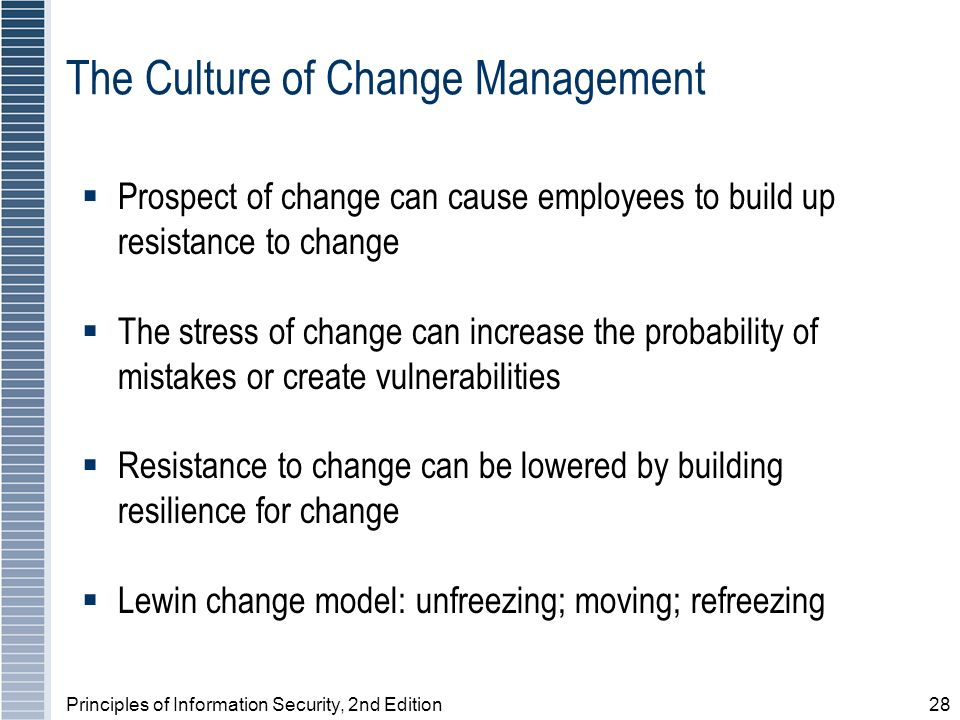 Principles of Information Security, 2nd Edition28 The Culture of Change Management Prospect of change can cause employees to build up resistance to ch