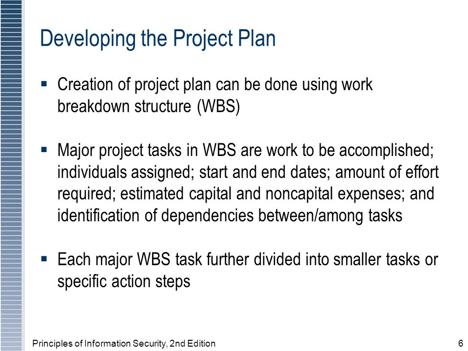 Principles of Information Security, 2nd Edition6 Developing the Project Plan Creation of project plan can be done using work breakdown structure (WBS)