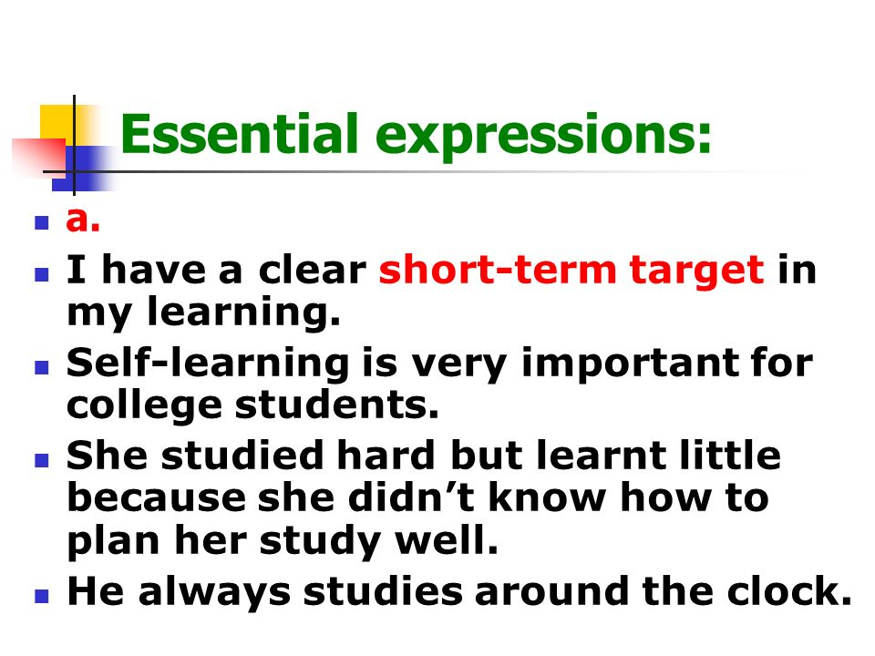 Essential expressions: a. I have a clear short-term target in my learning. Self-learning is very important for college students. She studied hard but