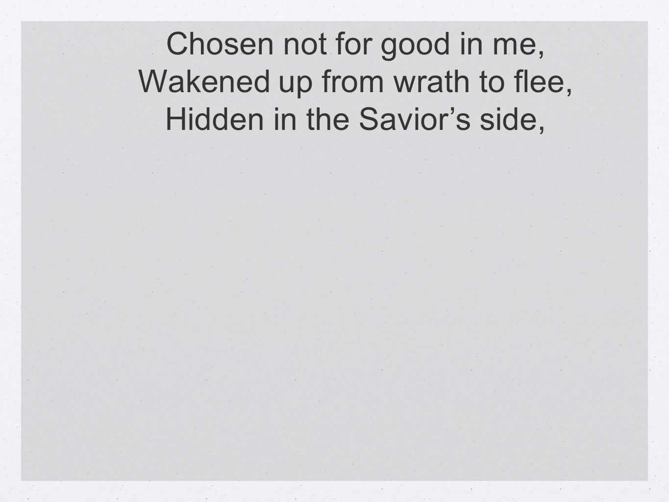 Chosen not for good in me, Wakened up from wrath to flee, Hidden in the Saviors side,