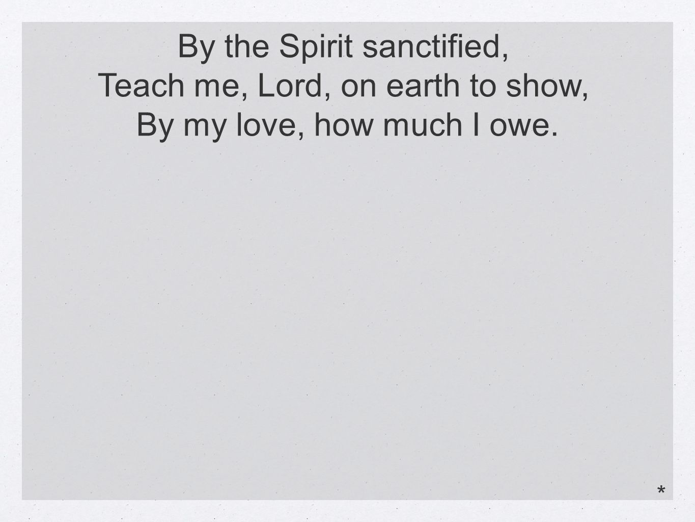 By the Spirit sanctified, Teach me, Lord, on earth to show, By my love, how much I owe. *