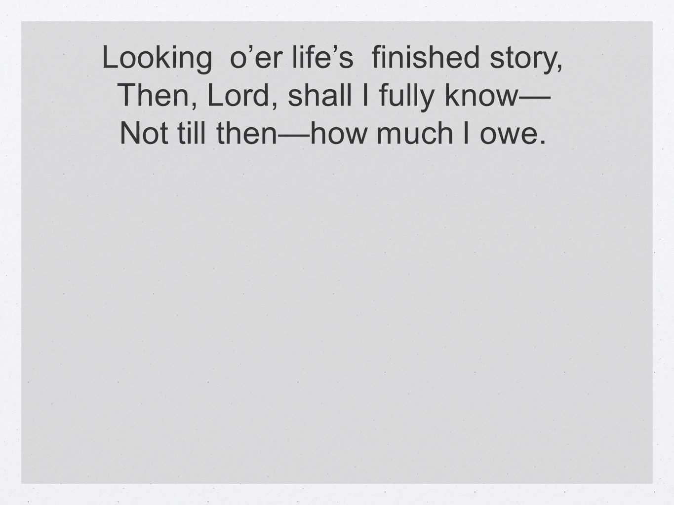 Looking oer lifes finished story, Then, Lord, shall I fully know Not till thenhow much I owe.