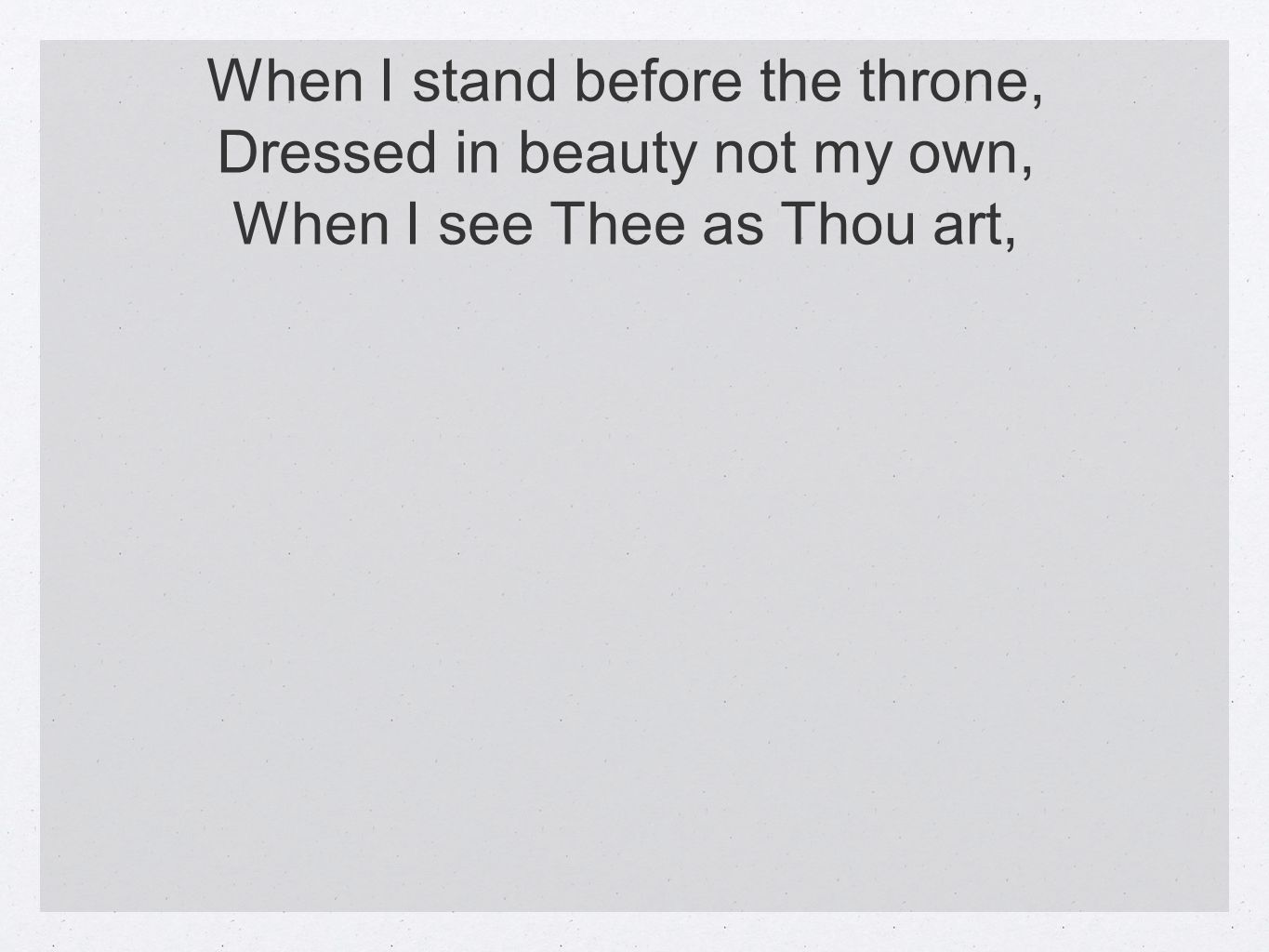 When I stand before the throne, Dressed in beauty not my own, When I see Thee as Thou art,
