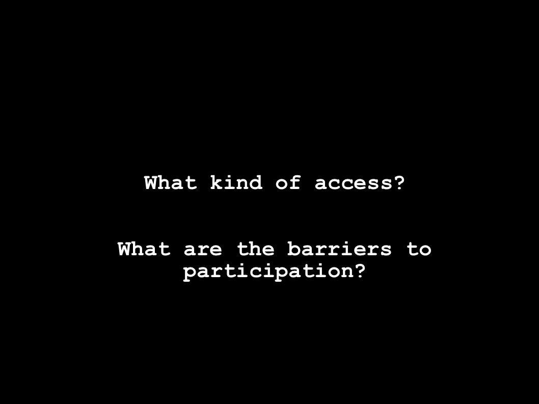 What kind of access What are the barriers to participation