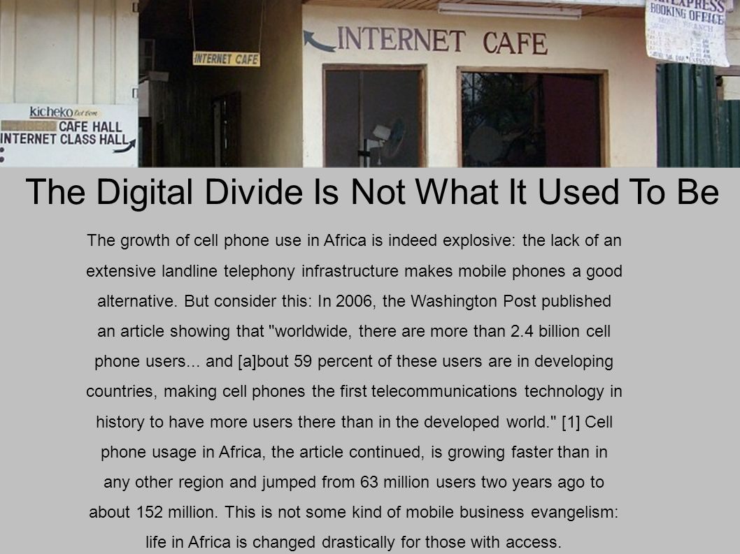 The Digital Divide Is Not What It Used To Be The growth of cell phone use in Africa is indeed explosive: the lack of an extensive landline telephony infrastructure makes mobile phones a good alternative.