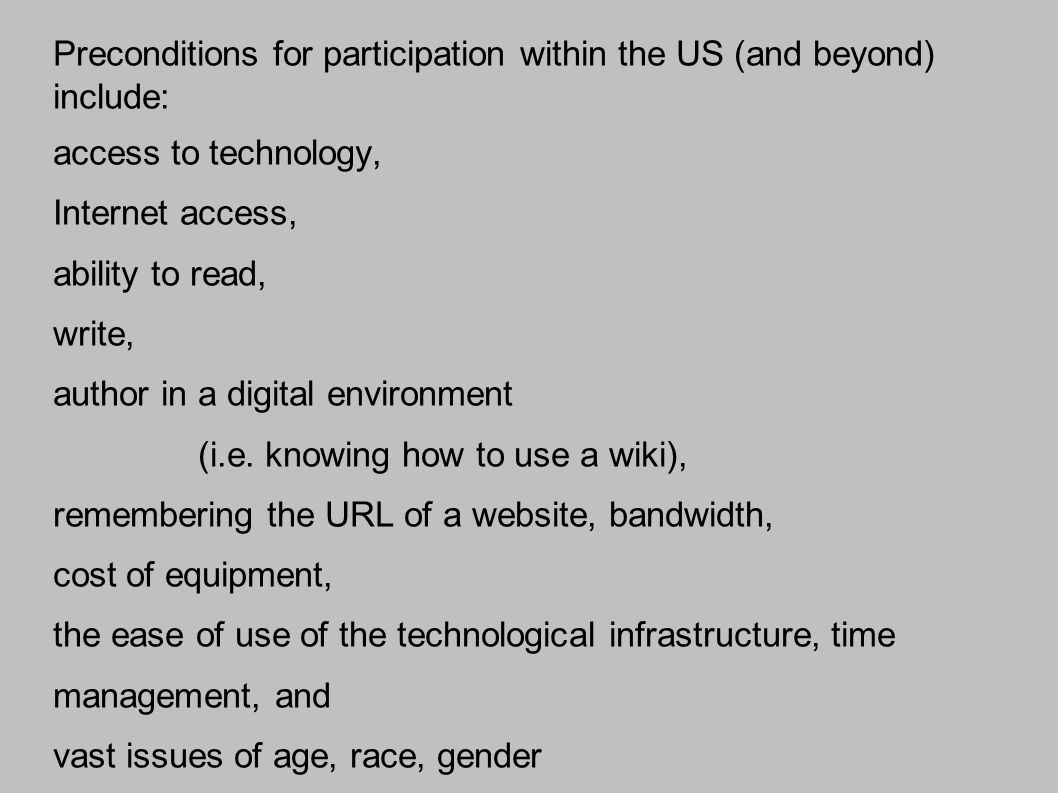 Preconditions for participation within the US (and beyond) include: access to technology, Internet access, ability to read, write, author in a digital environment (i.e.