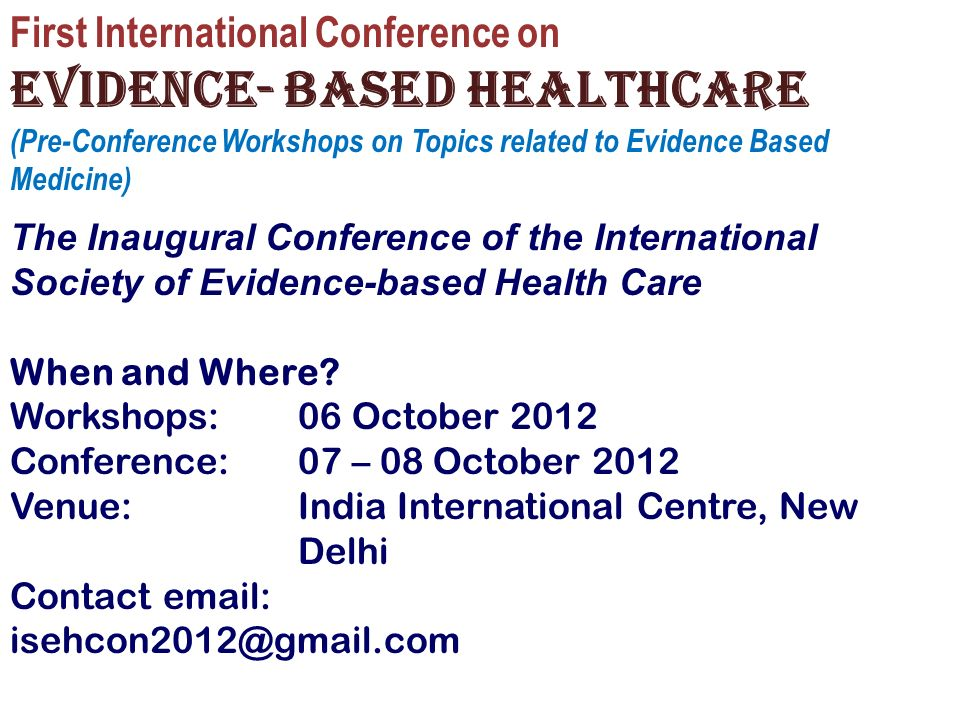 First International Conference on Evidence- based healthcare (Pre-Conference Workshops on Topics related to Evidence Based Medicine) The Inaugural Conference of the International Society of Evidence-based Health Care When and Where.