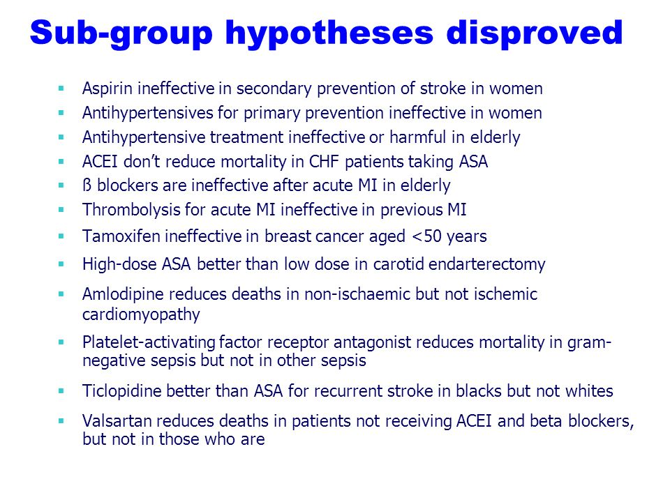 Sub-group hypotheses disproved Aspirin ineffective in secondary prevention of stroke in women Antihypertensives for primary prevention ineffective in