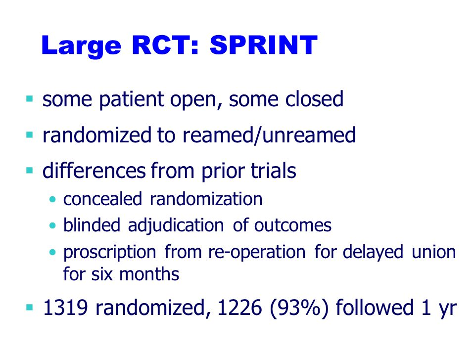 Large RCT: SPRINT some patient open, some closed randomized to reamed/unreamed differences from prior trials concealed randomization blinded adjudicat