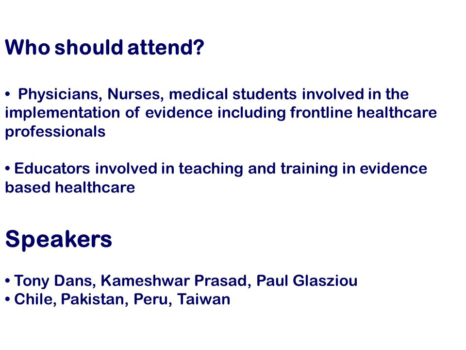 Who should attend? Physicians, Nurses, medical students involved in the implementation of evidence including frontline healthcare professionals Educat