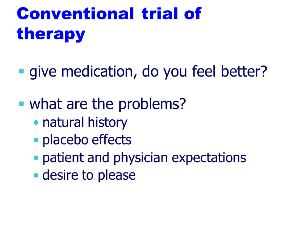 Conventional trial of therapy give medication, do you feel better.