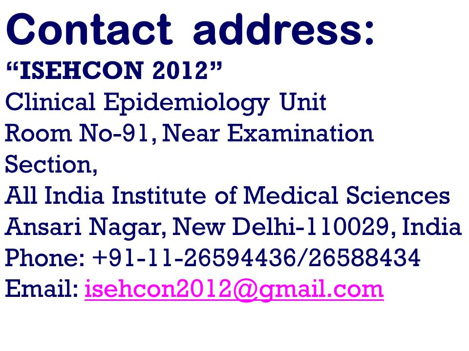 Contact address: ISEHCON 2012 Clinical Epidemiology Unit Room No-91, Near Examination Section, All India Institute of Medical Sciences Ansari Nagar, New Delhi-110029, India Phone: +91-11-26594436/26588434 Email: isehcon2012@gmail.comisehcon2012@gmail.com