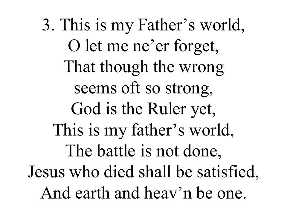 3. This is my Fathers world, O let me neer forget, That though the wrong seems oft so strong, God is the Ruler yet, This is my fathers world, The batt