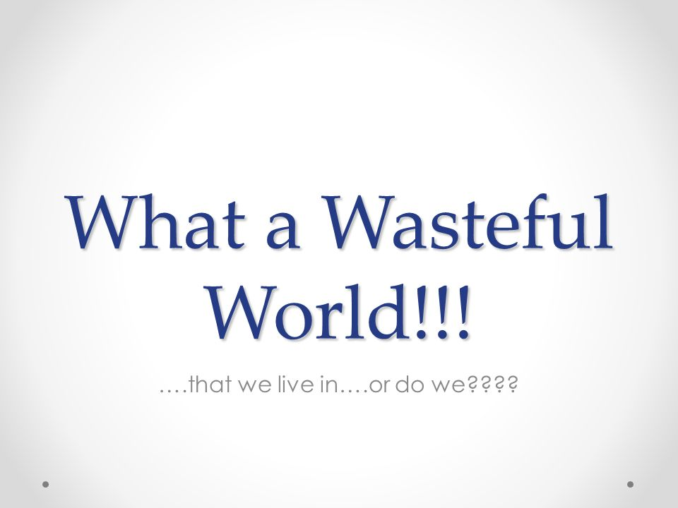 What a Wasteful World!!! ….that we live in….or do we