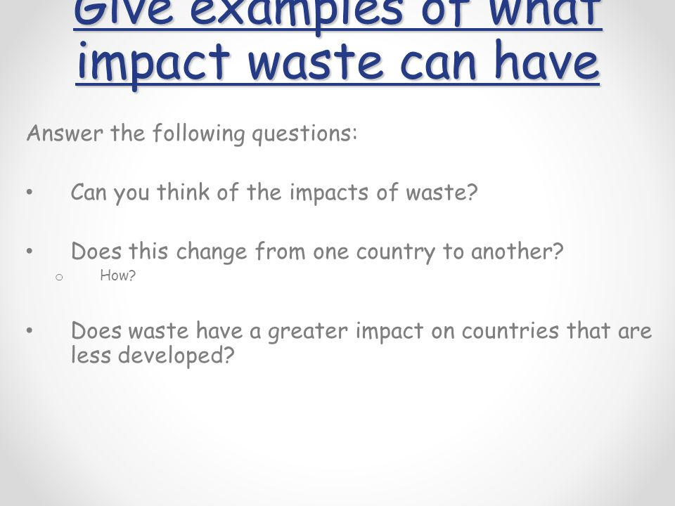 Give examples of what impact waste can have Answer the following questions: Can you think of the impacts of waste.