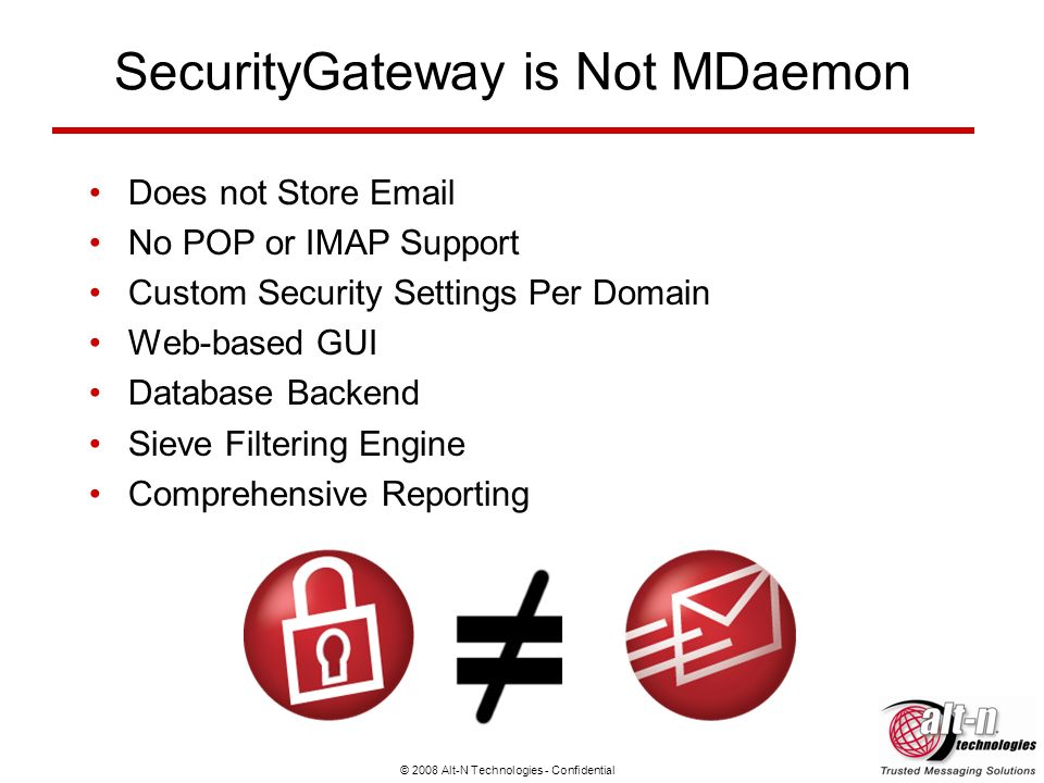© 2008 Alt-N Technologies - Confidential SecurityGateway is Not MDaemon Does not Store Email No POP or IMAP Support Custom Security Settings Per Domai