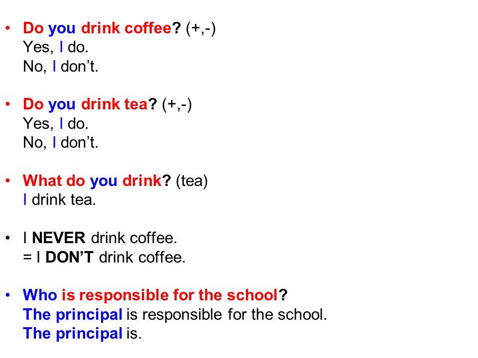 Do you drink coffee? (+,-) Yes, I do. No, I dont. Do you drink tea? (+,-) Yes, I do. No, I dont. What do you drink? (tea) I drink tea. I NEVER drink c