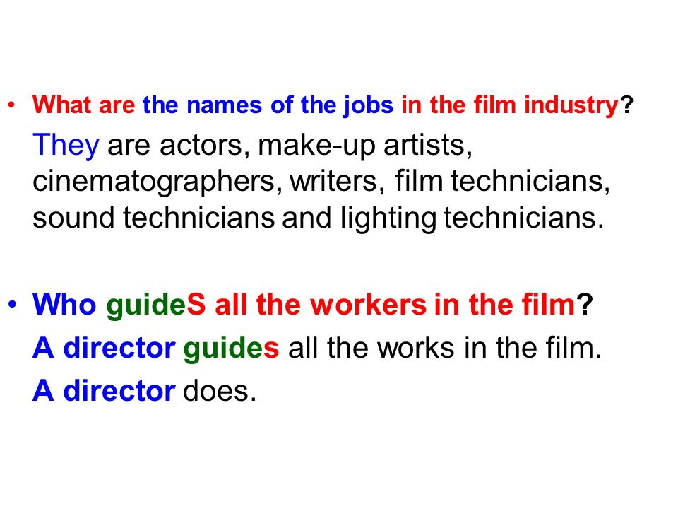 What are the names of the jobs in the film industry? They are actors, make-up artists, cinematographers, writers, film technicians, sound technicians