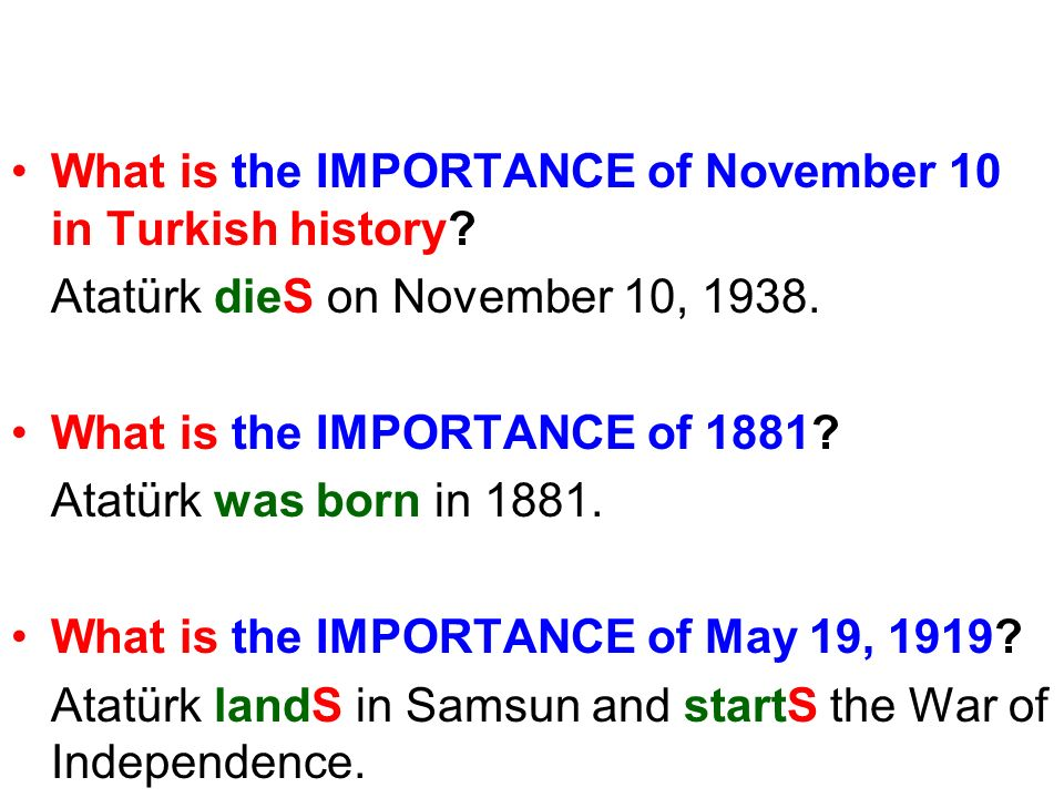 What is the IMPORTANCE of November 10 in Turkish history? Atatürk dieS on November 10, 1938. What is the IMPORTANCE of 1881? Atatürk was born in 1881.