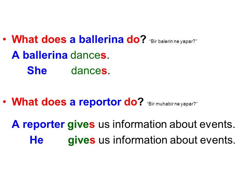 What does a ballerina do? Bir balerin ne yapar? A ballerina dances. She dances. What does a reportor do? Bir muhabir ne yapar? A reporter gives us inf