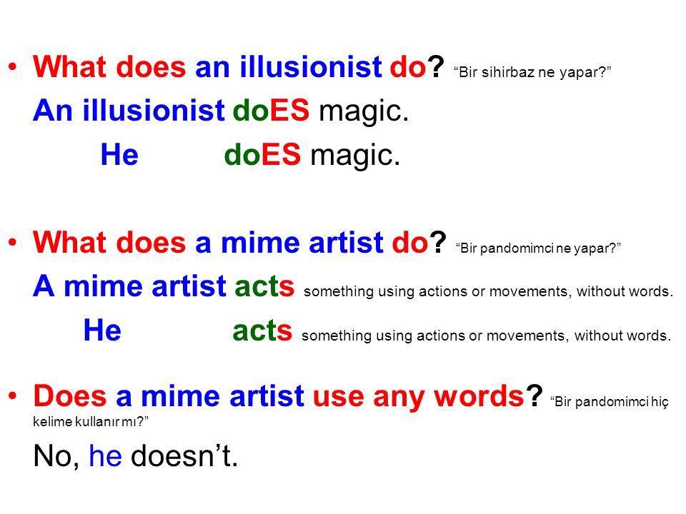 What does an illusionist do? Bir sihirbaz ne yapar? An illusionist doES magic. He doES magic. What does a mime artist do? Bir pandomimci ne yapar? A m