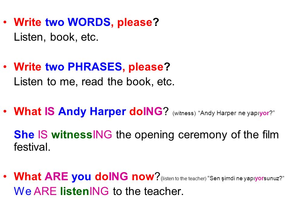 Write two WORDS, please? Listen, book, etc. Write two PHRASES, please? Listen to me, read the book, etc. What IS Andy Harper doING? (witness) Andy Har