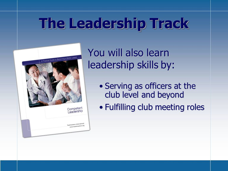 The Leadership Track You will also learn leadership skills by: Serving as officers at the club level and beyondServing as officers at the club level and beyond Fulfilling club meeting rolesFulfilling club meeting roles