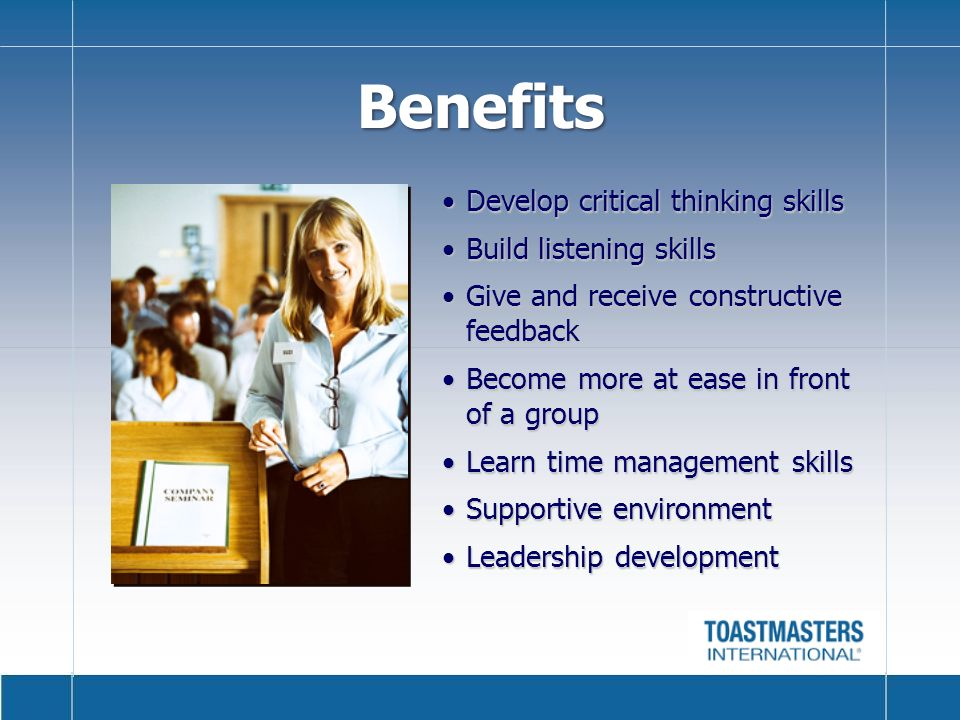 Benefits Develop critical thinking skillsDevelop critical thinking skills Build listening skillsBuild listening skills Give and receive constructive feedbackGive and receive constructive feedback Become more at ease in front of a groupBecome more at ease in front of a group Learn time management skillsLearn time management skills Supportive environmentSupportive environment Leadership developmentLeadership development