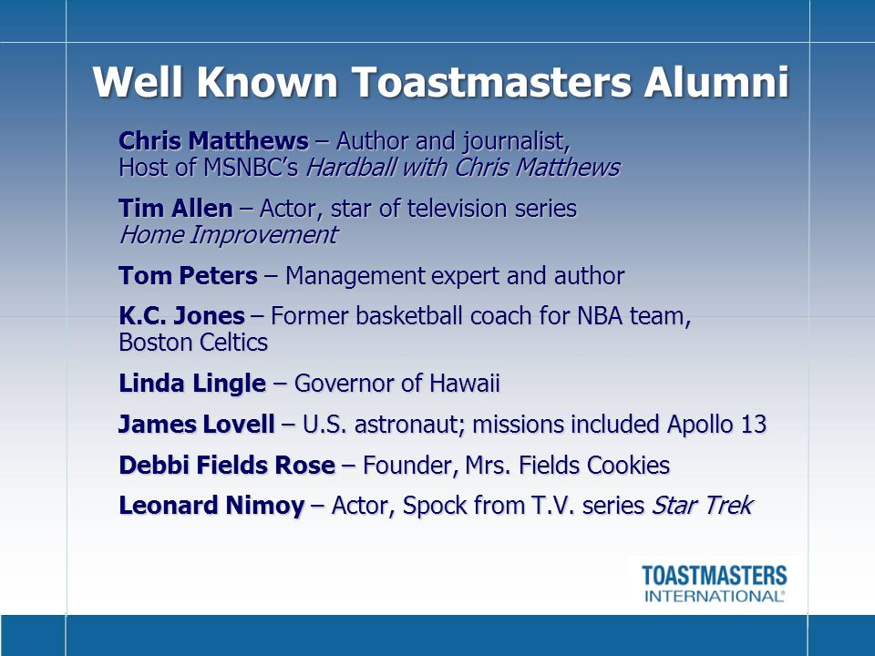 Well Known Toastmasters Alumni Chris Matthews – Author and journalist, Host of MSNBCs Hardball with Chris Matthews Tim Allen – Actor, star of television series Home Improvement Tom Peters – Management expert and author K.C.