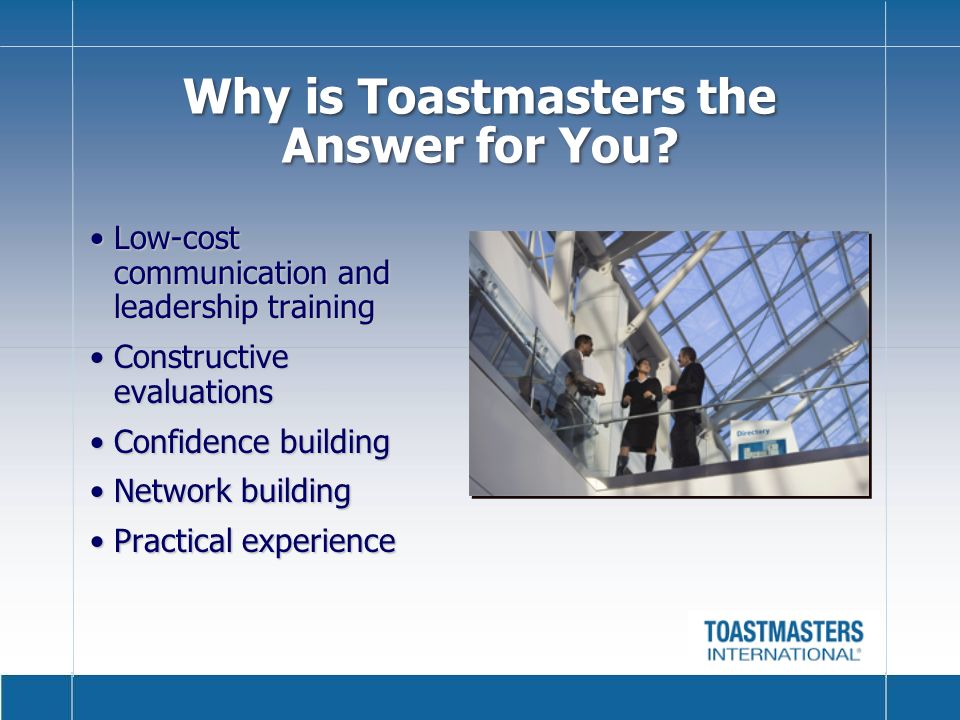 Low-cost communication and leadership trainingLow-cost communication and leadership training Constructive evaluationsConstructive evaluations Confidence buildingConfidence building Network buildingNetwork building Practical experiencePractical experience Why is Toastmasters the Answer for You?