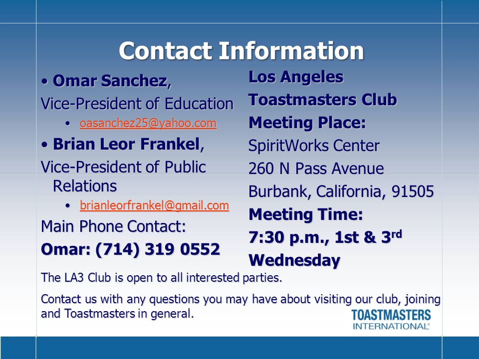 Contact Information Omar Sanchez,Omar Sanchez, Vice-President of Education oasanchez25@yahoo.comoasanchez25@yahoo.comoasanchez25@yahoo.com Brian Leor Frankel,Brian Leor Frankel, Vice-President of Public Relations brianleorfrankel@gmail.combrianleorfrankel@gmail.combrianleorfrankel@gmail.com Main Phone Contact: Omar: (714) 319 0552 Los Angeles Toastmasters Club Meeting Place: SpiritWorks Center 260 N Pass Avenue Burbank, California, 91505 Meeting Time: 7:30 p.m., 1st & 3 rd Wednesday The LA3 Club is open to all interested parties.
