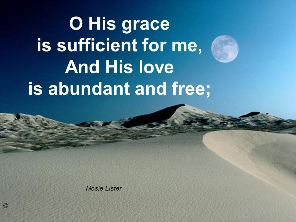 O His grace is sufficient for me, And His love is abundant and free; Mosie Lister ©