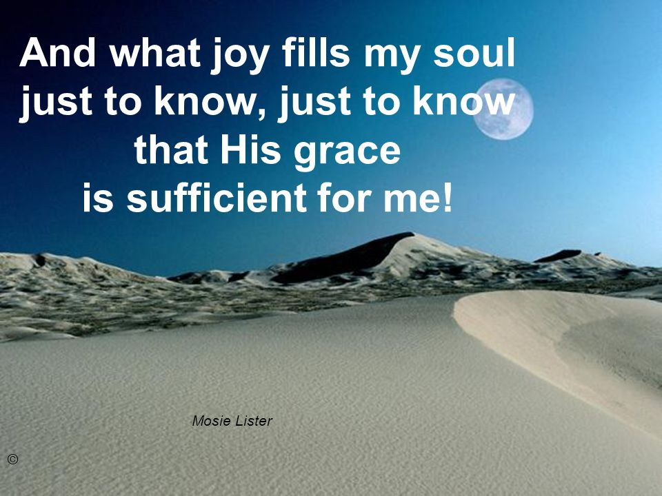 And what joy fills my soul just to know, just to know that His grace is sufficient for me.
