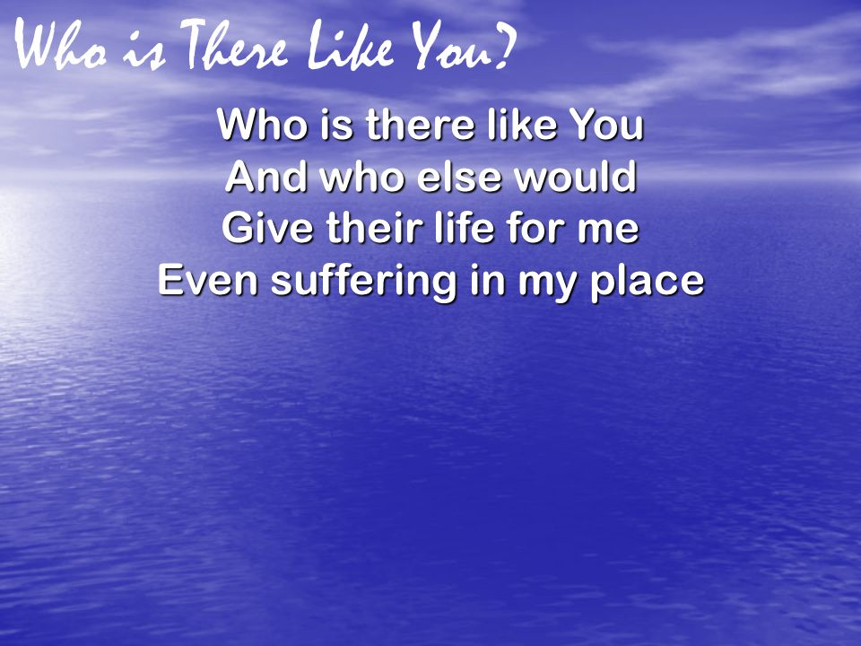 Who is There Like You? Who is there like You And who else would Give their life for me Even suffering in my place