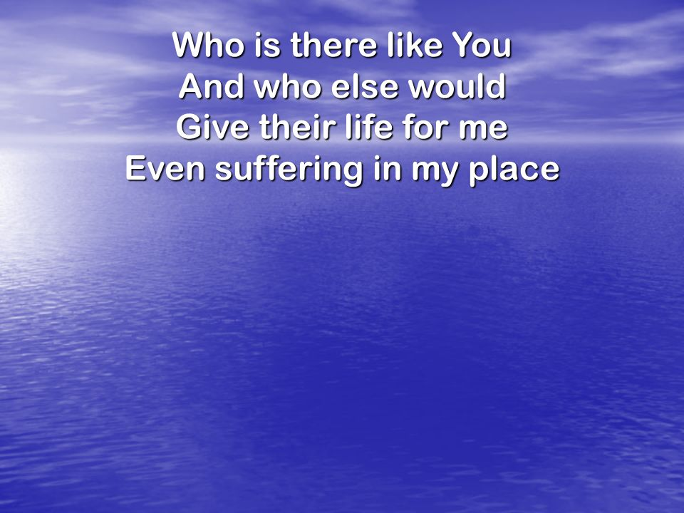 Who is there like You And who else would Give their life for me Even suffering in my place