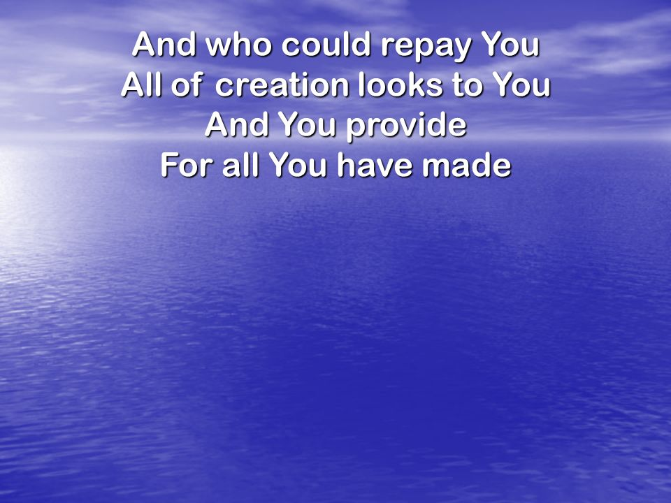And who could repay You All of creation looks to You And You provide For all You have made