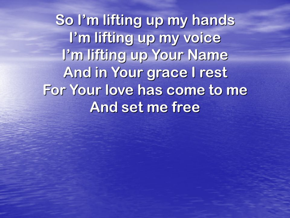 So Im lifting up my hands Im lifting up my voice Im lifting up Your Name And in Your grace I rest For Your love has come to me And set me free