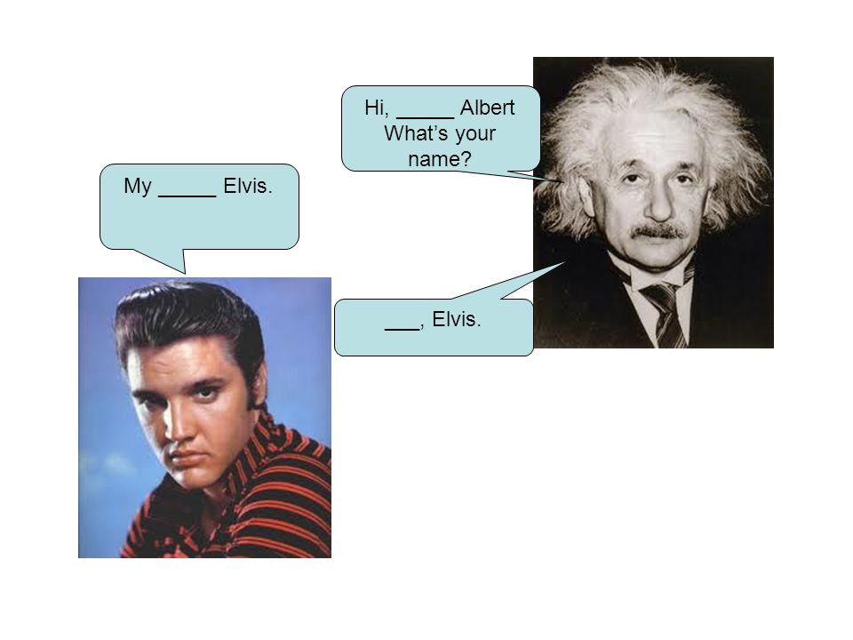 Hi, _____ Albert Whats your name? My _____ Elvis. ___, Elvis.