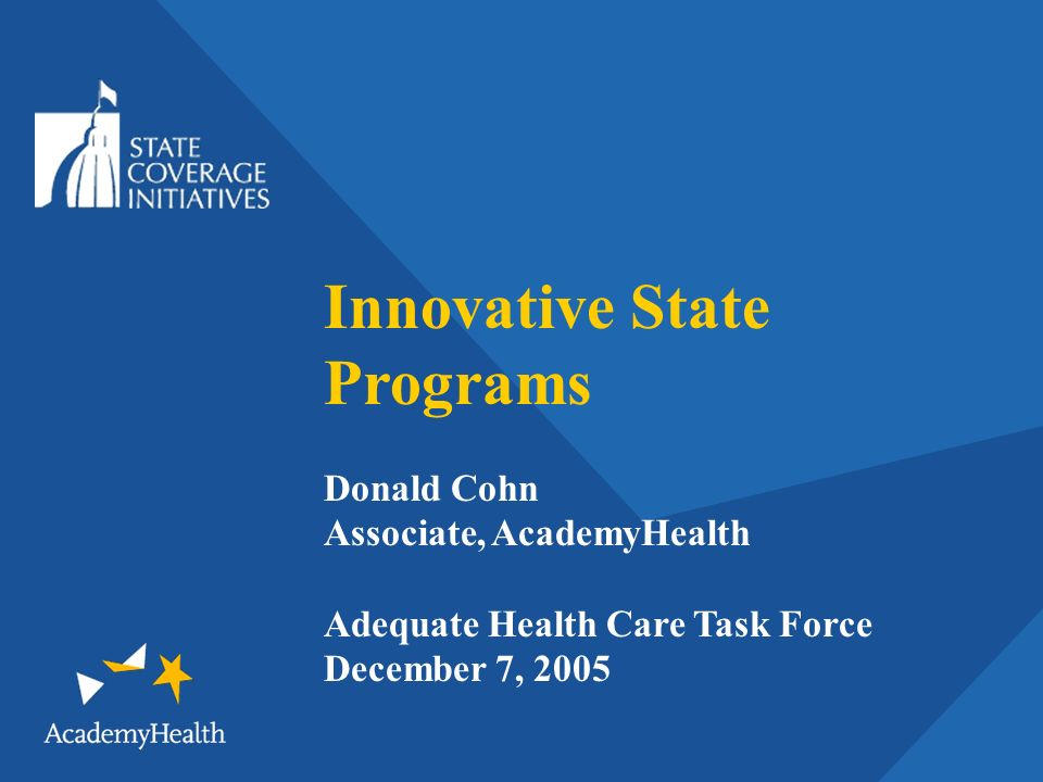 Innovative State Programs Donald Cohn Associate, AcademyHealth Adequate Health Care Task Force December 7, 2005