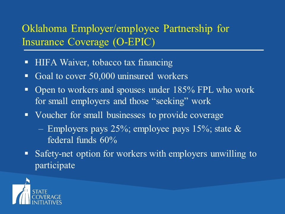 Oklahoma Employer/employee Partnership for Insurance Coverage (O-EPIC) HIFA Waiver, tobacco tax financing Goal to cover 50,000 uninsured workers Open