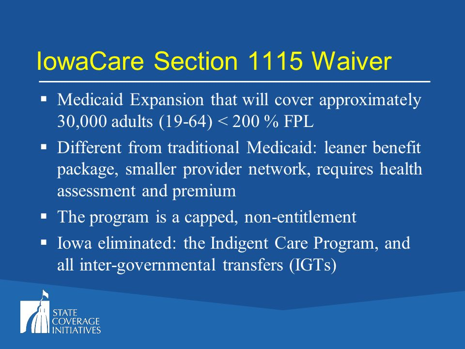 IowaCare Section 1115 Waiver Medicaid Expansion that will cover approximately 30,000 adults (19-64) < 200 % FPL Different from traditional Medicaid: l