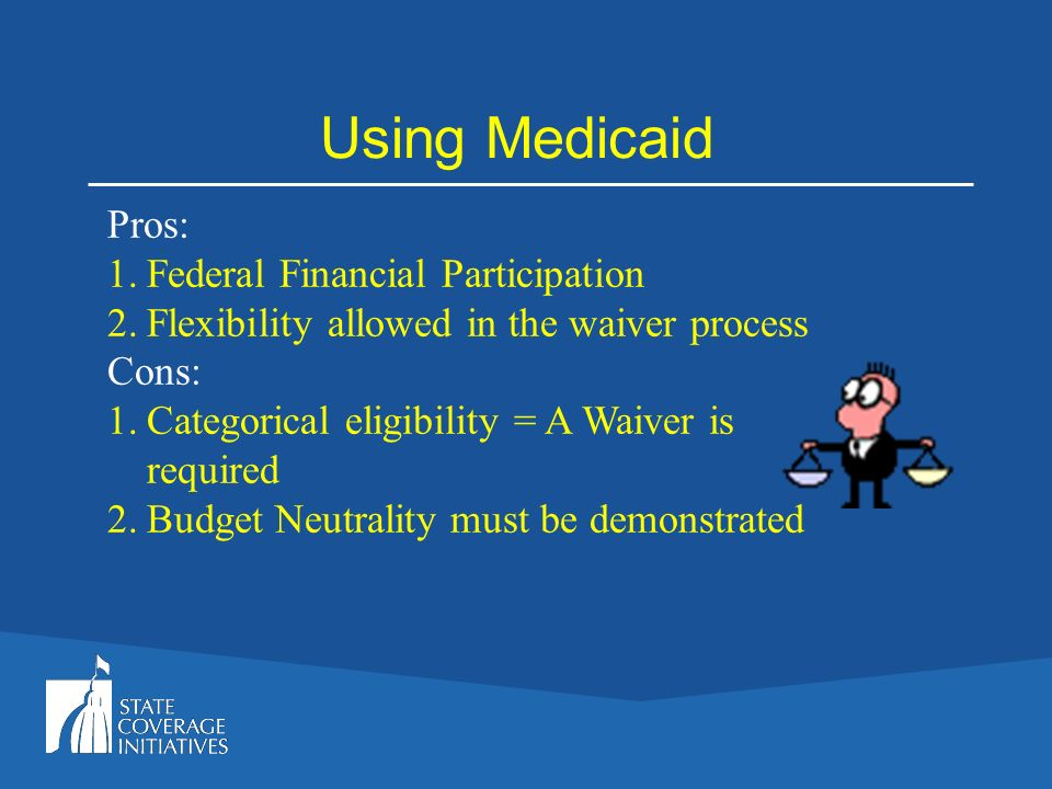 Using Medicaid Pros: 1.Federal Financial Participation 2.Flexibility allowed in the waiver process Cons: 1.Categorical eligibility = A Waiver is requi