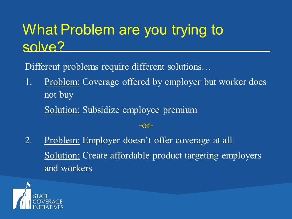 What Problem are you trying to solve? Different problems require different solutions… Problem: Coverage offered by employer but worker does not buy So