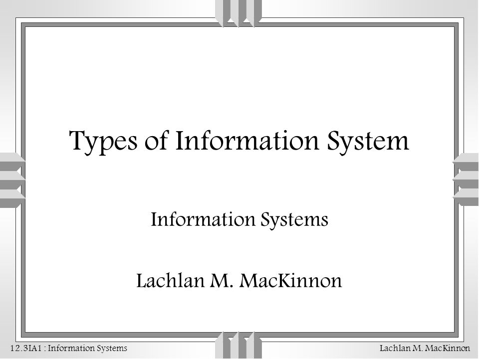 12.3IA1 : Information Systems Lachlan M. MacKinnon Types of Information System Information Systems Lachlan M. MacKinnon