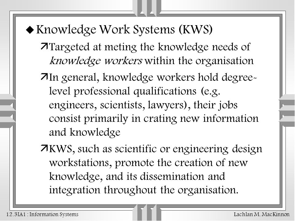 12.3IA1 : Information Systems Lachlan M. MacKinnon u Knowledge Work Systems (KWS) äTargeted at meting the knowledge needs of knowledge workers within